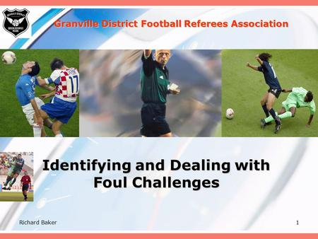 Richard Baker1 Identifying and Dealing with Foul Challenges Granville District Football Referees Association.