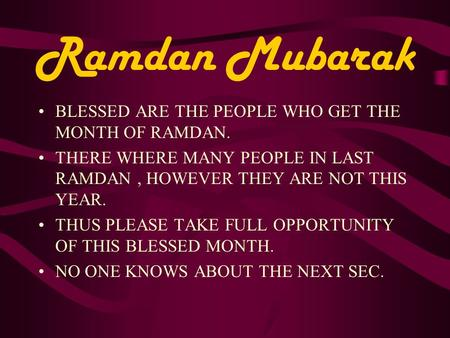 Ramdan Mubarak BLESSED ARE THE PEOPLE WHO GET THE MONTH OF RAMDAN. THERE WHERE MANY PEOPLE IN LAST RAMDAN, HOWEVER THEY ARE NOT THIS YEAR. THUS PLEASE.