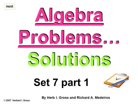 Algebra Problems… Solutions Algebra Problems… Solutions © 2007 Herbert I. Gross Set 7 part 1 By Herb I. Gross and Richard A. Medeiros next.