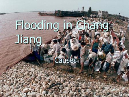 Flooding in Chang Jiang Causes. Why flooding occurs? Discharge? Discharge? Velocity? Velocity? Load? Load? Carrying capacity of river/lakes? Carrying.