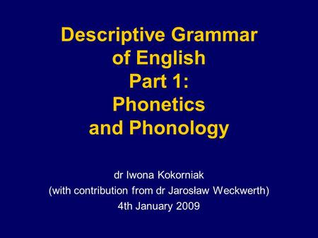 Descriptive Grammar of English Part 1: Phonetics and Phonology dr Iwona Kokorniak (with contribution from dr Jarosław Weckwerth) 4th January 2009.