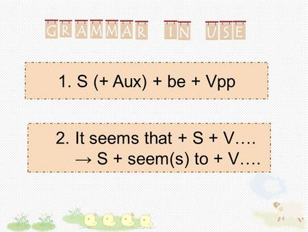 1. S (+ Aux) + be + Vpp 2. It seems that + S + V…. → S + seem(s) to + V….