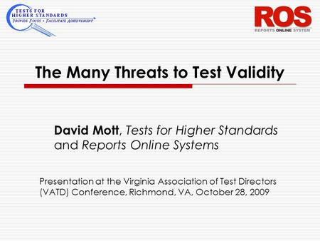 The Many Threats to Test Validity David Mott, Tests for Higher Standards and Reports Online Systems Presentation at the Virginia Association of Test Directors.