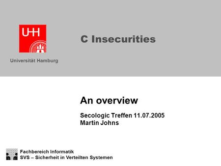 Fachbereich Informatik SVS – Sicherheit in Verteilten Systemen Universität Hamburg C Insecurities An overview Secologic Treffen 11.07.2005 Martin Johns.