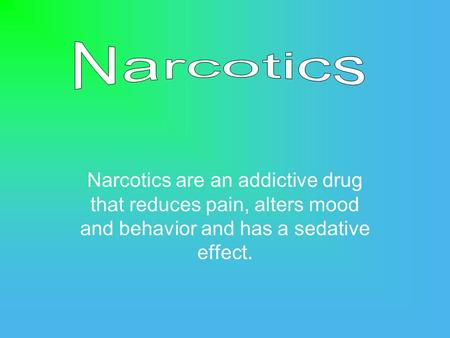 Narcotics are an addictive drug that reduces pain, alters mood and behavior and has a sedative effect.