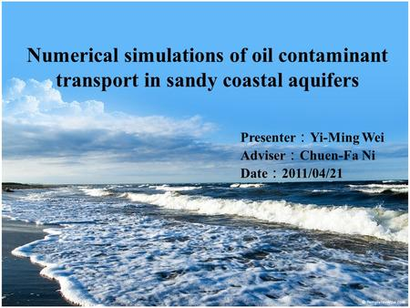 Numerical simulations of oil contaminant transport in sandy coastal aquifers Presenter : Yi-Ming Wei Adviser : Chuen-Fa Ni Date : 2011/04/21.