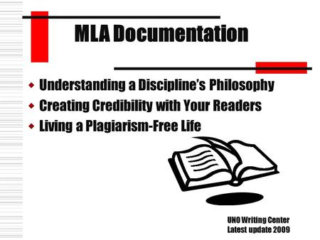 UUnderstanding a Discipline's Philosophy CCreating Credibility with Your Readers LLiving a Plagiarism-Free Life MLA Documentation UNO Writing Center.