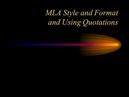 MLA Style and Format and Using Quotations. References For all questions regarding style and documentation refer to: The MLA Handbook for Writers of Research.
