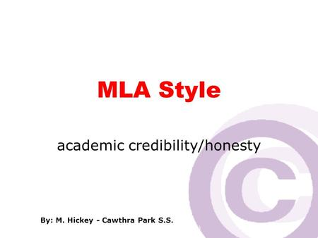 Cawthra Park S. S. (sept 2008) MLA Style academic credibility/honesty By: M. Hickey - Cawthra Park S.S.