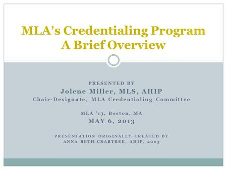 PRESENTED BY Jolene Miller, MLS, AHIP Chair-Designate, MLA Credentialing Committee MLA '13, Boston, MA MAY 6, 2013 PRESENTATION ORIGINALLY CREATED BY ANNA.