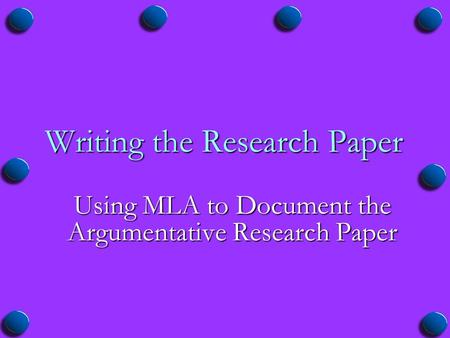 Writing the Research Paper Using MLA to Document the Argumentative Research Paper.