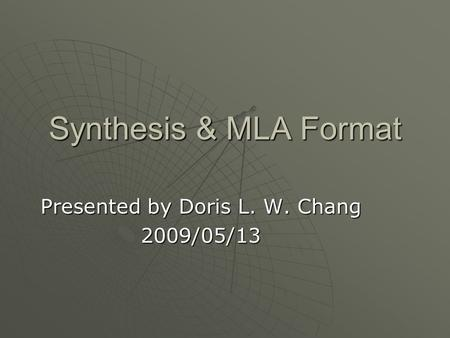 Synthesis & MLA Format Presented by Doris L. W. Chang 2009/05/13.