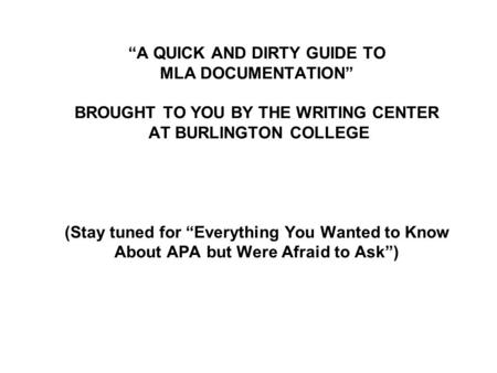 """A QUICK AND DIRTY GUIDE TO MLA DOCUMENTATION"" BROUGHT TO YOU BY THE WRITING CENTER AT BURLINGTON COLLEGE (Stay tuned for ""Everything You Wanted to Know."