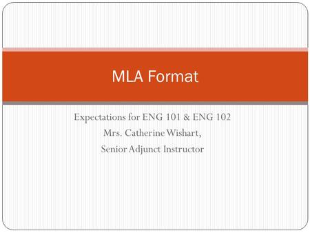 Expectations for ENG 101 & ENG 102 Mrs. Catherine Wishart, Senior Adjunct Instructor MLA Format.