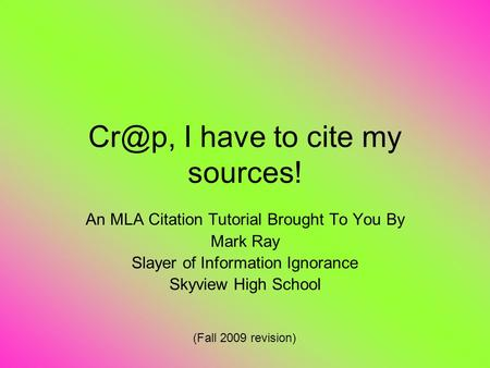 I have to cite my sources! An MLA Citation Tutorial Brought To You By Mark Ray Slayer of Information Ignorance Skyview High School (Fall 2009 revision)