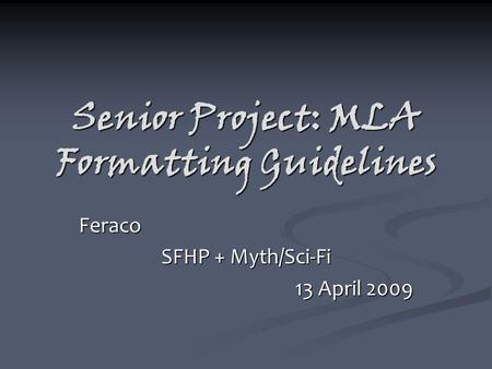 Senior Project: MLA Formatting Guidelines Feraco SFHP + Myth/Sci-Fi 13 April 2009.