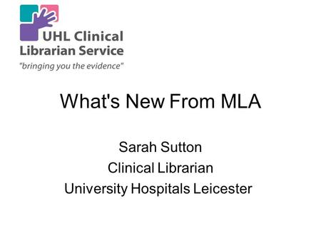 What's New From MLA Sarah Sutton Clinical Librarian University Hospitals Leicester.