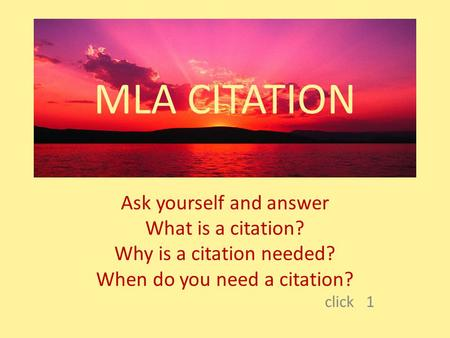 MLA CITATION Ask yourself and answer What is a citation? Why is a citation needed? When do you need a citation? click 1.