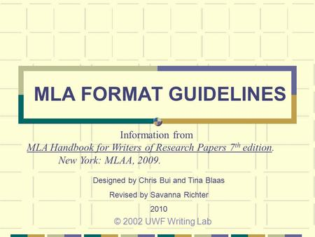 MLA FORMAT GUIDELINES © 2002 UWF Writing Lab Information from MLA Handbook for Writers of Research Papers 7 th edition. New York: MLAA, 2009. Designed.