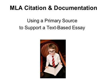 MLA Citation & Documentation Using a Primary Source to Support a Text-Based Essay.