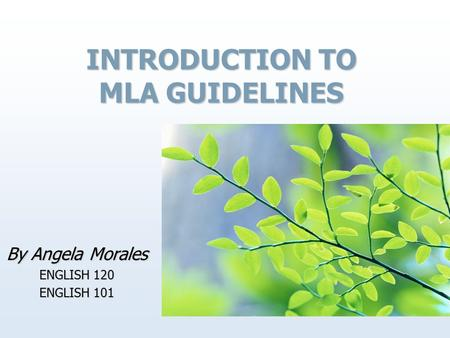 INTRODUCTION TO MLA GUIDELINES By Angela Morales ENGLISH 120 ENGLISH 101.