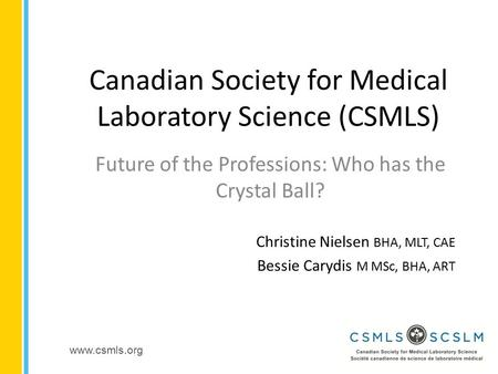 Www.csmls.org Canadian Society for Medical Laboratory Science (CSMLS) Future of the Professions: Who has the Crystal Ball? Christine Nielsen BHA, MLT,