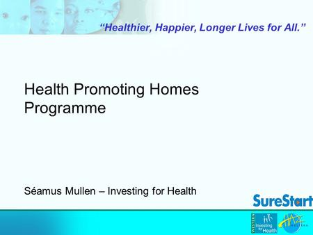 "Health Promoting Homes Programme ""Healthier, Happier, Longer Lives for All."" Séamus Mullen – Investing for Health."