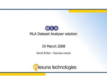 MLA Dataset Analyser solution 19 March 2008 Daniel Britton – Business analyst.