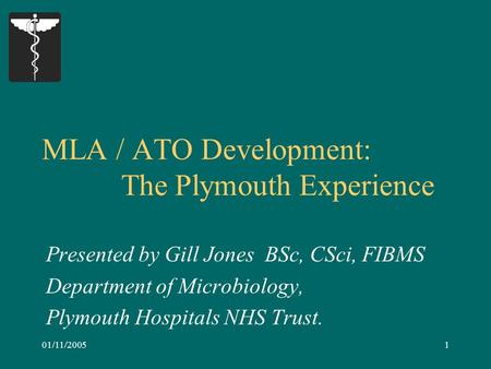 01/11/20051 MLA / ATO Development: The Plymouth Experience Presented by Gill Jones BSc, CSci, FIBMS Department of Microbiology, Plymouth Hospitals NHS.