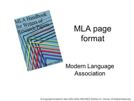 MLA page format Modern Language Association © Copyright Academic Year 2003-2004, REVISED 2008 by M. Chavez. All Rights Reserved.