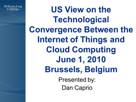 US View on the Technological Convergence Between the Internet of Things and Cloud Computing June 1, 2010 Brussels, Belgium Presented by: Dan Caprio.