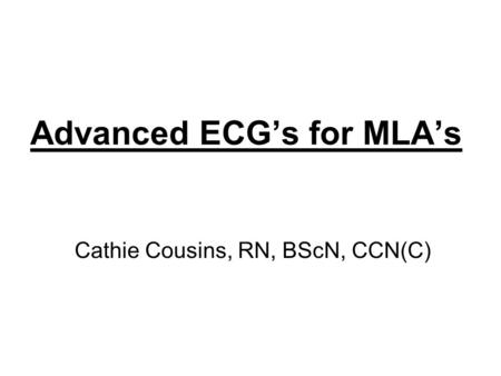 Advanced ECG's for MLA's Cathie Cousins, RN, BScN, CCN(C)