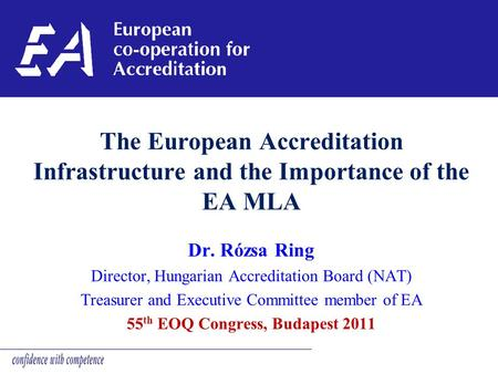 The European Accreditation Infrastructure and the Importance of the EA MLA Dr. Rózsa Ring Director, Hungarian Accreditation Board (NAT) Treasurer and Executive.