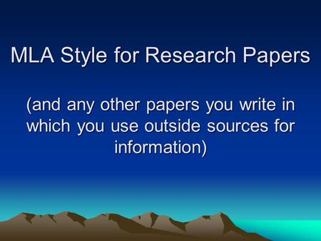 MLA Style for Research Papers (and any other papers you write in which you use outside sources for information)
