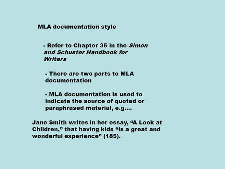 MLA documentation style - Refer to Chapter 35 in the Simon and Schuster Handbook for Writers - There are two parts to MLA documentation - MLA documentation.