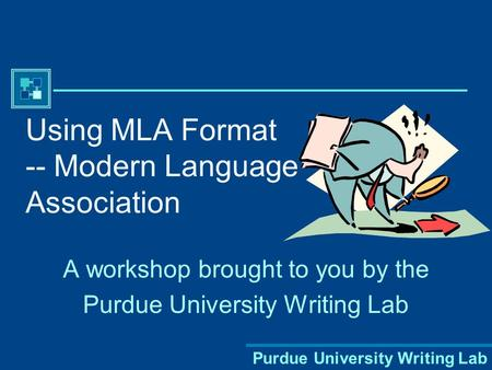 Purdue University Writing Lab Using MLA Format -- Modern Language Association A workshop brought to you by the Purdue University Writing Lab.