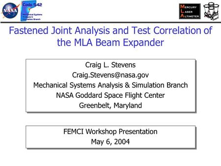 Fastened Joint Analysis and Test Correlation of the MLA Beam Expander Craig L. Stevens Mechanical Systems Analysis & Simulation.
