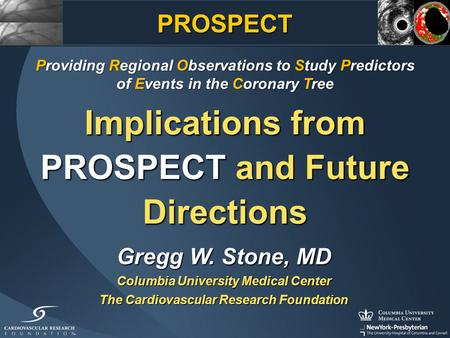 Implications from PROSPECT and Future Directions Gregg W. Stone, MD Columbia University Medical Center The Cardiovascular Research Foundation Providing.