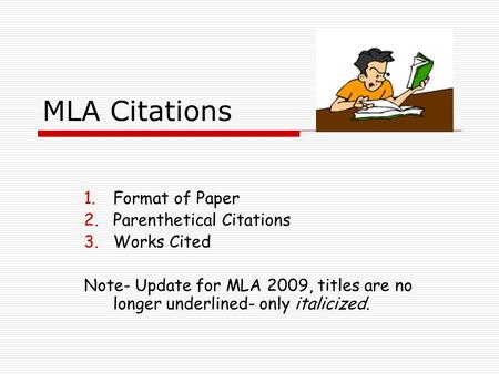 MLA Citations 1.Format of Paper 2.Parenthetical Citations 3.Works Cited Note- Update for MLA 2009, titles are no longer underlined- only italicized.