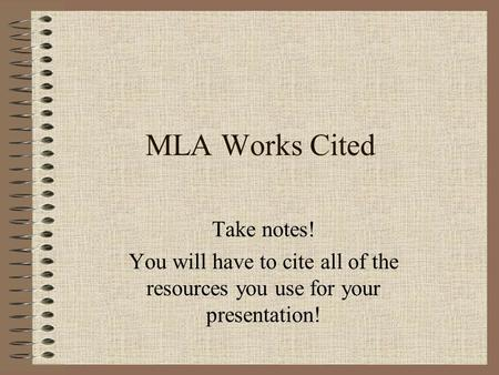 MLA Works Cited Take notes! You will have to cite all of the resources you use for your presentation!