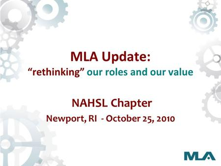 "MLA Update: ""rethinking"" our roles and our value NAHSL Chapter Newport, RI - October 25, 2010."