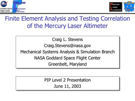 Finite Element Analysis and Testing Correlation of the Mercury Laser Altimeter Craig L. Stevens Mechanical Systems Analysis & Simulation.