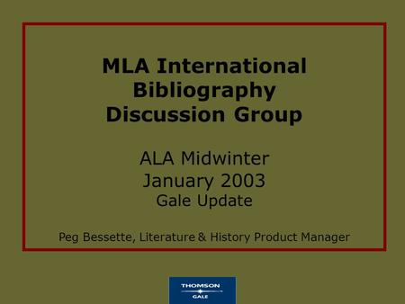 MLA International Bibliography Discussion Group ALA Midwinter January 2003 Gale Update Peg Bessette, Literature & History Product Manager.