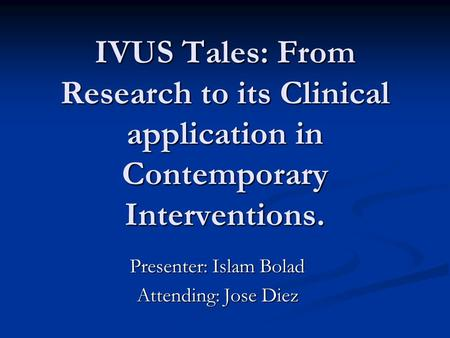 IVUS Tales: From Research to its Clinical application in Contemporary Interventions. Presenter: Islam Bolad Attending: Jose Diez.