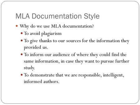 MLA Documentation Style Why do we use MLA documentation? To avoid plagiarism To give thanks to our sources for the information they provided us. To inform.