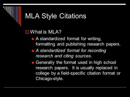 MLA Style Citations  What is MLA? A standardized format for writing, formatting and publishing research papers. A standardized format for recording research.