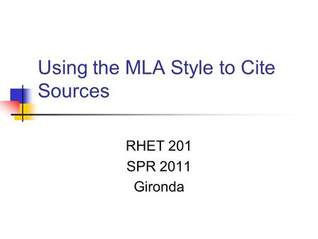 Using the MLA Style to Cite Sources RHET 201 SPR 2011 Gironda.