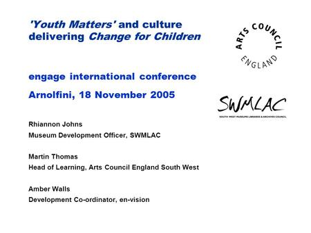 'Youth Matters' and culture delivering Change for Children engage international conference Arnolfini, 18 November 2005 Rhiannon Johns Museum Development.