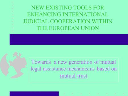 NEW EXISTING TOOLS FOR ENHANCING INTERNATIONAL JUDICIAL COOPERATION WITHIN THE EUROPEAN UNION Towards a new generation of mutual legal assistance mechanisms.