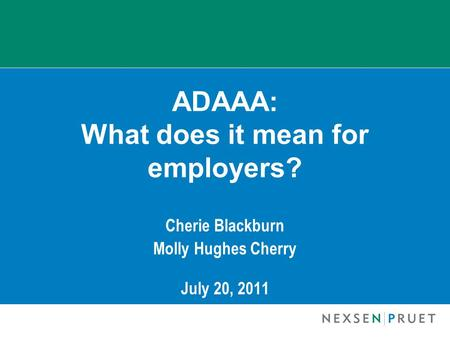 ADAAA: What does it mean for employers? Cherie Blackburn Molly Hughes Cherry July 20, 2011.